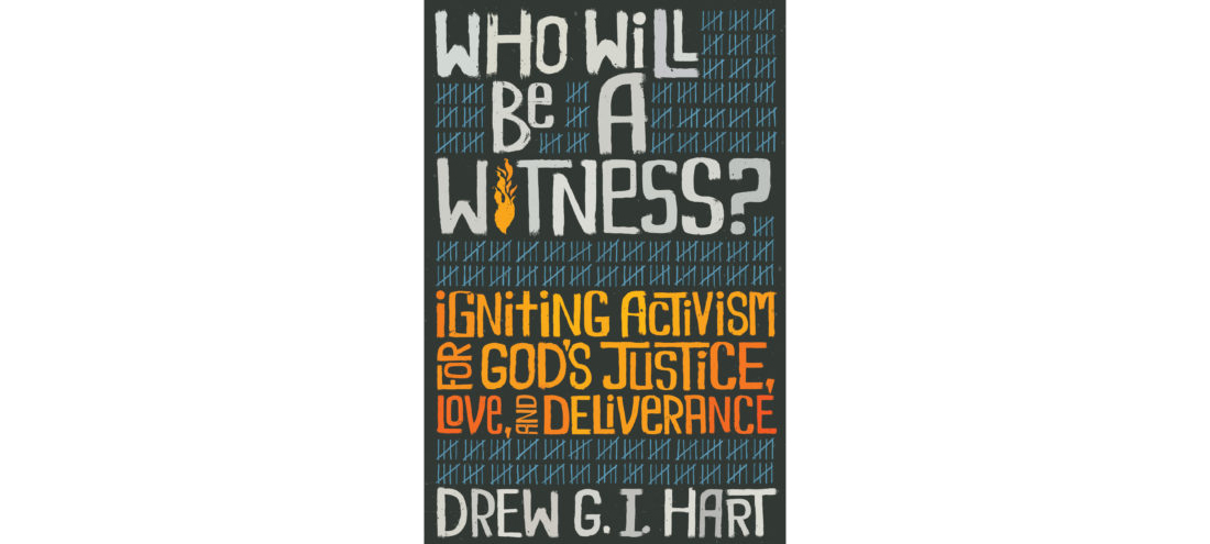 Who Will Be A Witness: Igniting Activism for God's Justice, Love, and Deliverance by Drew Hart
